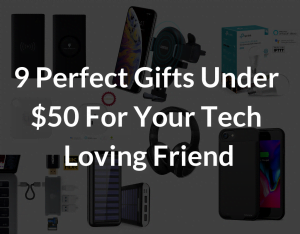 9 Perfect gifts under 50 dollars for you tech loving friend