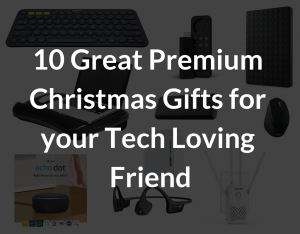 10 Great Premium Christmas Gifts for your Tech Loving Friend