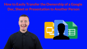 How to Easily Transfer the Ownership of a Google Doc, Sheet or Presentation to Another Person